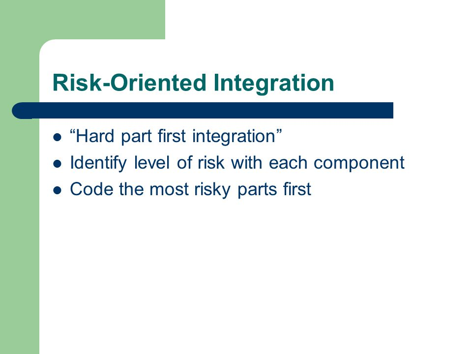 Risk-Oriented Integration Hard part first integration Identify level of risk with each component Code the most risky parts first