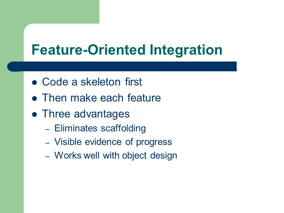 Feature-Oriented Integration Code a skeleton first Then make each feature Three advantages – Eliminates scaffolding – Visible evidence of progress – Works well with object design