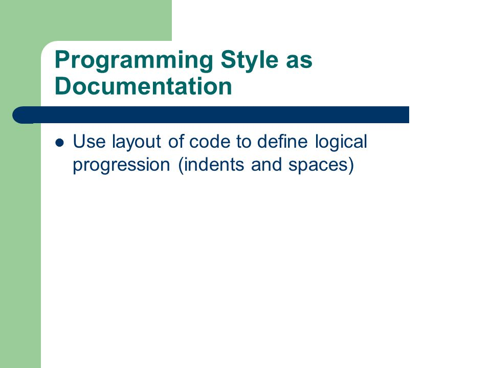 Programming Style as Documentation Use layout of code to define logical progression (indents and spaces)