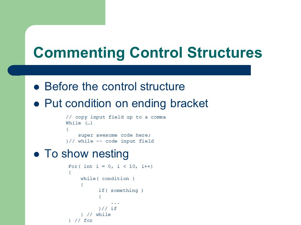 Commenting Control Structures Before the control structure Put condition on ending bracket To show nesting // copy input field up to a comma While (…) { super awesome code here; }// while –- code input field For( int i = 0, i < 10, i++) { while( condition ) { if( something ) {...
