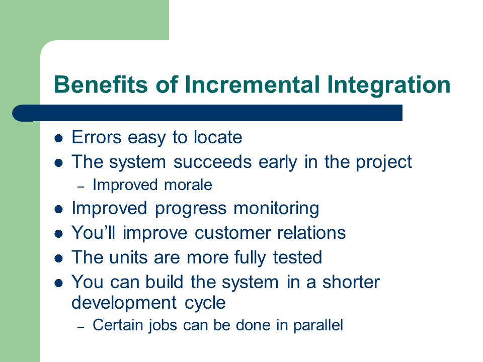 Benefits of Incremental Integration Errors easy to locate The system succeeds early in the project – Improved morale Improved progress monitoring You'll improve customer relations The units are more fully tested You can build the system in a shorter development cycle – Certain jobs can be done in parallel