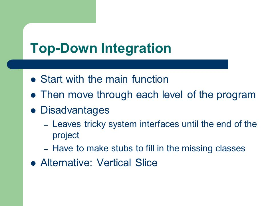 Bottom-Up Integration Build all low level classes Test them with scaffolding Replace the scaffolding with real classes Disadvantages: – Leaves integration of the whole system until last – Forces complete design of the whole system before integration Alternative: similar Vertical Slice method