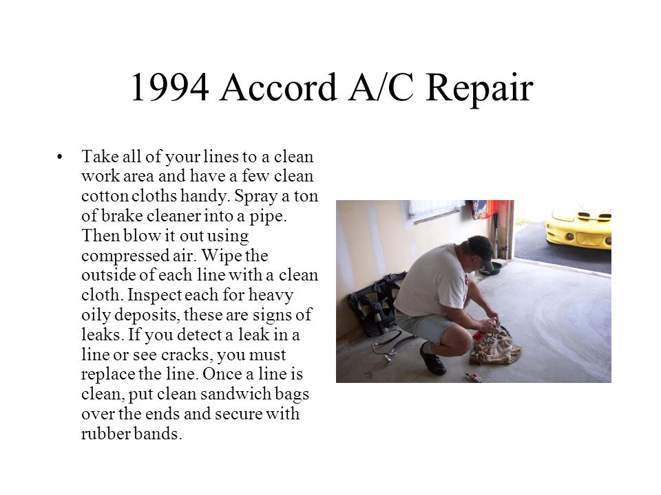 1994 Accord A/C Repair Take all of your lines to a clean work area and have a few clean cotton cloths handy.