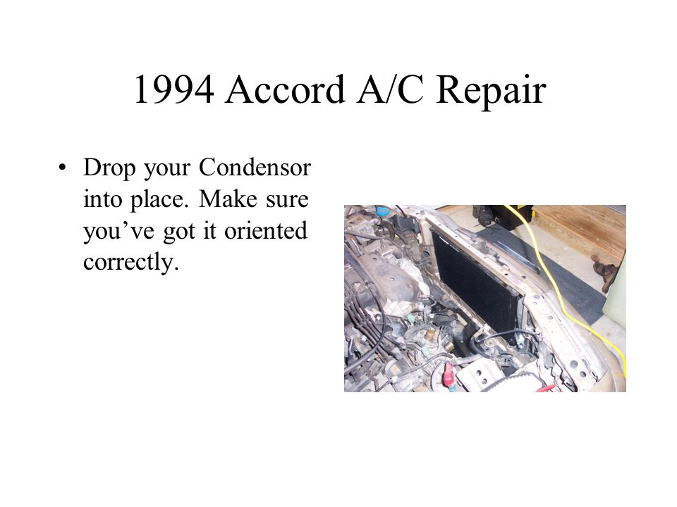 1994 Accord A/C Repair Drop your Condensor into place. Make sure you've got it oriented correctly.