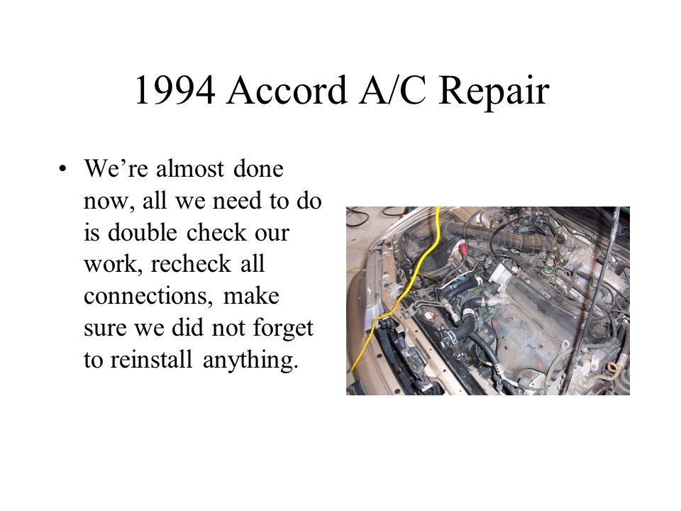 1994 Accord A/C Repair We're almost done now, all we need to do is double check our work, recheck all connections, make sure we did not forget to reinstall anything.