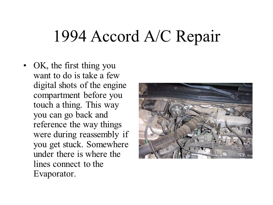 1994 Accord A/C Repair OK, the first thing you want to do is take a few digital shots of the engine compartment before you touch a thing.