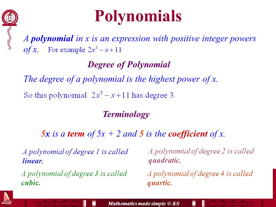 Mathematics made simple © KS Polynomials A polynomial in x is an expression with positive integer powers of x.