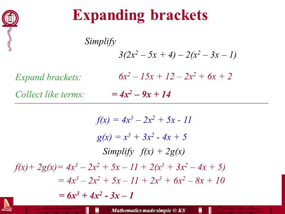 Mathematics made simple © KS Expanding brackets Simplify 3(2x 2 – 5x + 4) – 2(x 2 – 3x – 1) Expand brackets: 6x 2 – 15x + 12 – 2x 2 + 6x + 2 Collect like terms:= 4x 2 – 9x + 14 f(x) = 4x 3 – 2x 2 + 5x - 11 g(x) = x 3 + 3x 2 - 4x + 5 Simplify f(x) + 2g(x) f(x)+ 2g(x)= 4x 3 – 2x 2 + 5x – 11 + 2(x 3 + 3x 2 – 4x + 5) = 4x 3 – 2x 2 + 5x – 11 + 2x 3 + 6x 2 – 8x + 10 = 6x 3 + 4x 2 - 3x – 1