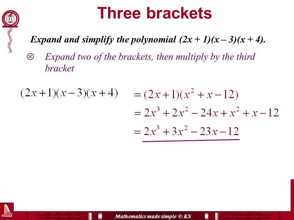Mathematics made simple © KS Three brackets  Expand two of the brackets, then multiply by the third bracket Expand and simplify the polynomial (2x + 1)(x – 3)(x + 4).