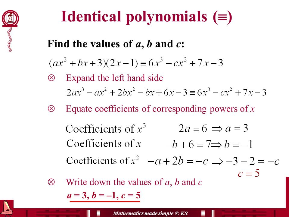 Mathematics made simple © KS  Equate coefficients of corresponding powers of x  Write down the values of a, b and c Find the values of a, b and c:  Expand the left hand side a = 3, b = –1, c = 5 Identical polynomials (  )