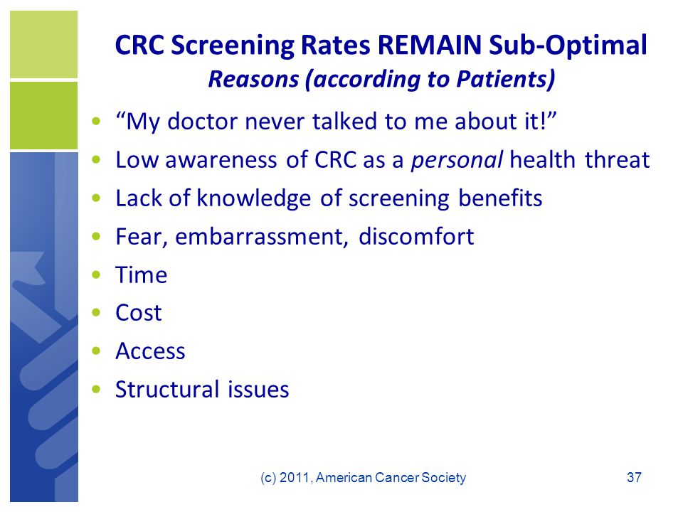 CRC Screening Rates REMAIN Sub-Optimal Reasons (according to Patients) My doctor never talked to me about it! Low awareness of CRC as a personal health threat Lack of knowledge of screening benefits Fear, embarrassment, discomfort Time Cost Access Structural issues 37(c) 2011, American Cancer Society