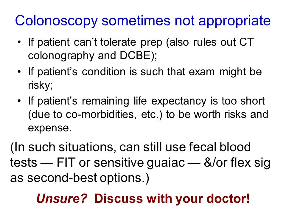 Colonoscopy sometimes not appropriate If patient can't tolerate prep (also rules out CT colonography and DCBE); If patient's condition is such that exam might be risky; If patient's remaining life expectancy is too short (due to co-morbidities, etc.) to be worth risks and expense.
