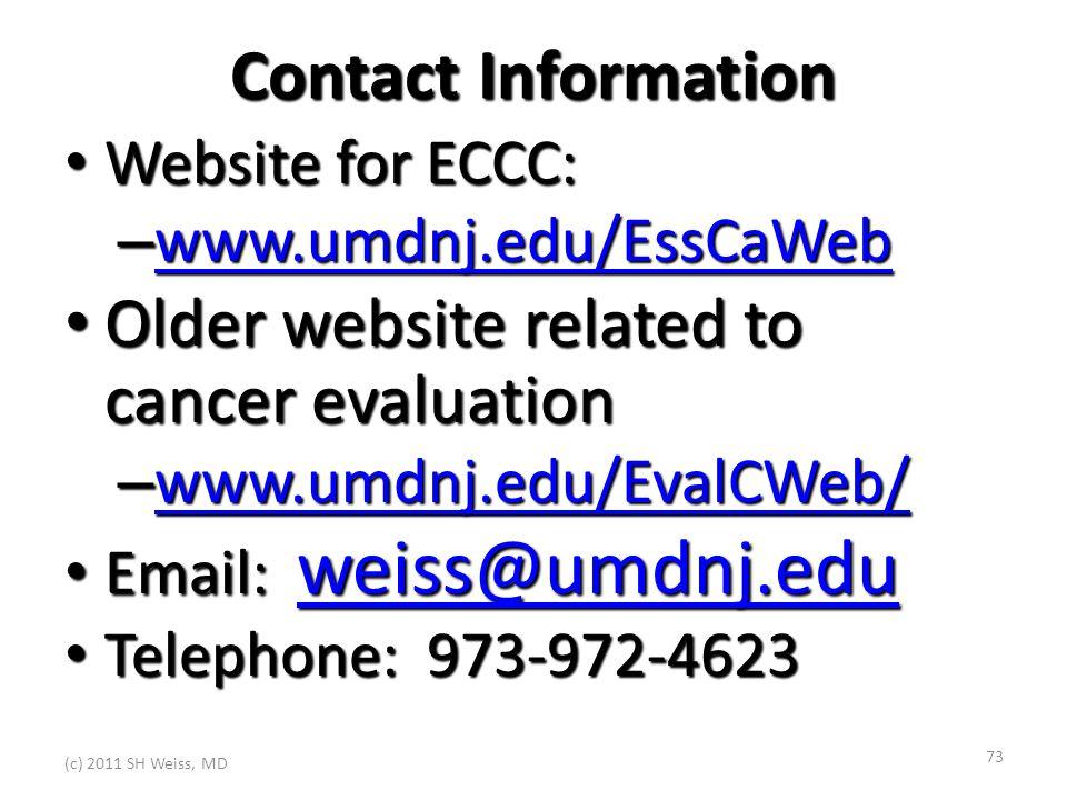 (c) 2011 SH Weiss, MD 73 Contact Information Website for ECCC: Website for ECCC: – www.umdnj.edu/EssCaWeb www.umdnj.edu/EssCaWeb Older website related to cancer evaluation Older website related to cancer evaluation – www.umdnj.edu/EvalCWeb/ www.umdnj.edu/EvalCWeb/ Email: weiss@umdnj.edu Email: weiss@umdnj.edu weiss@umdnj.edu Telephone: 973-972-4623 Telephone: 973-972-4623