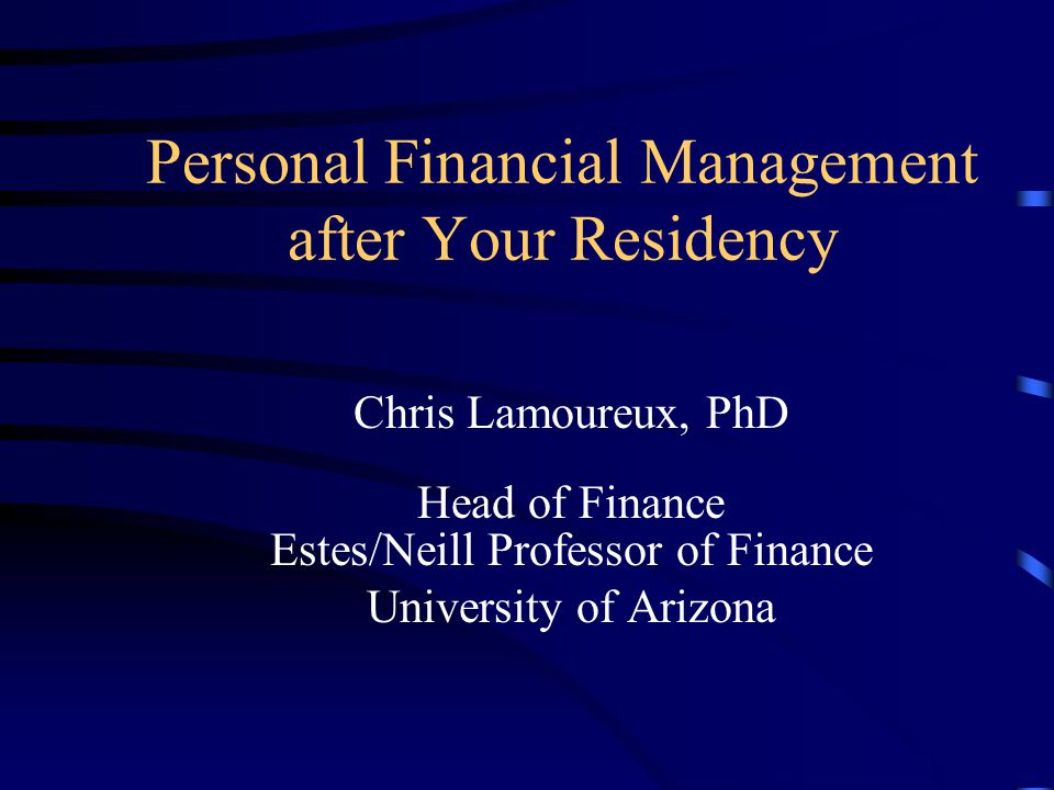 Personal Financial Management after Your Residency Chris Lamoureux, PhD Head of Finance Estes/Neill Professor of Finance University of Arizona