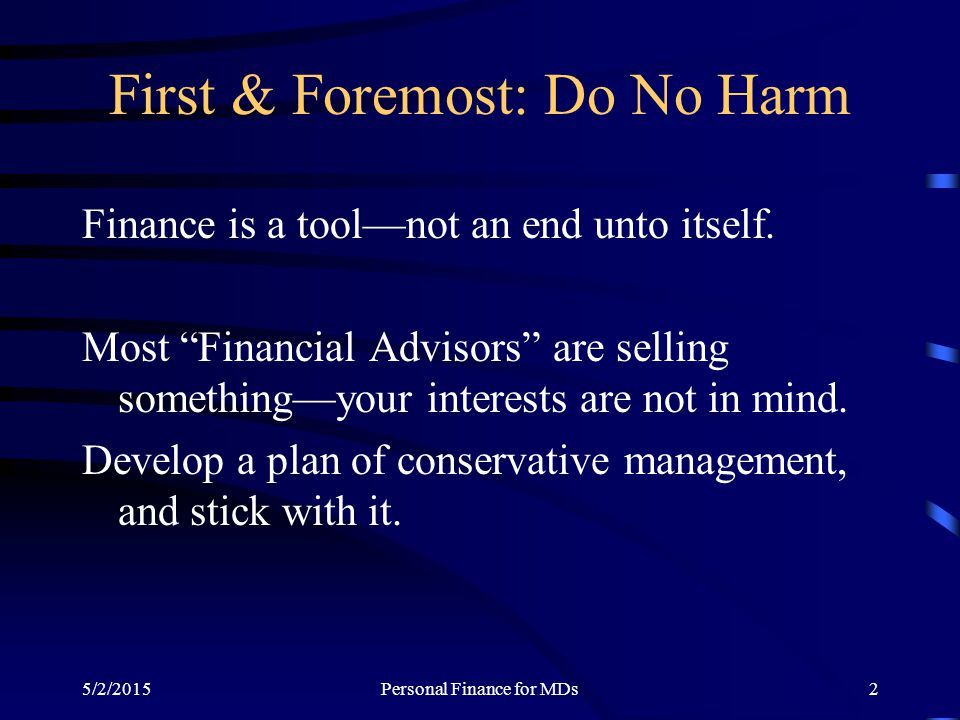 "5/2/2015Personal Finance for MDs2 First & Foremost: Do No Harm Finance is a tool—not an end unto itself. Most ""Financial Advisors"" are selling somethi"