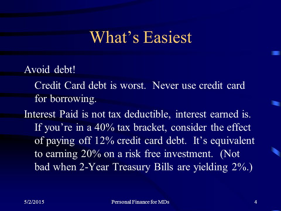 5/2/2015Personal Finance for MDs4 What's Easiest Avoid debt! Credit Card debt is worst. Never use credit card for borrowing. Interest Paid is not tax