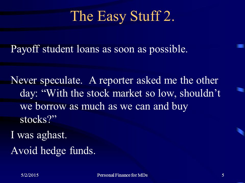 "5/2/2015Personal Finance for MDs5 The Easy Stuff 2. Payoff student loans as soon as possible. Never speculate. A reporter asked me the other day: ""Wit"
