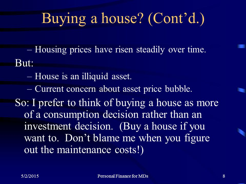 5/2/2015Personal Finance for MDs8 Buying a house? (Cont'd.) –Housing prices have risen steadily over time. But: –House is an illiquid asset. –Current