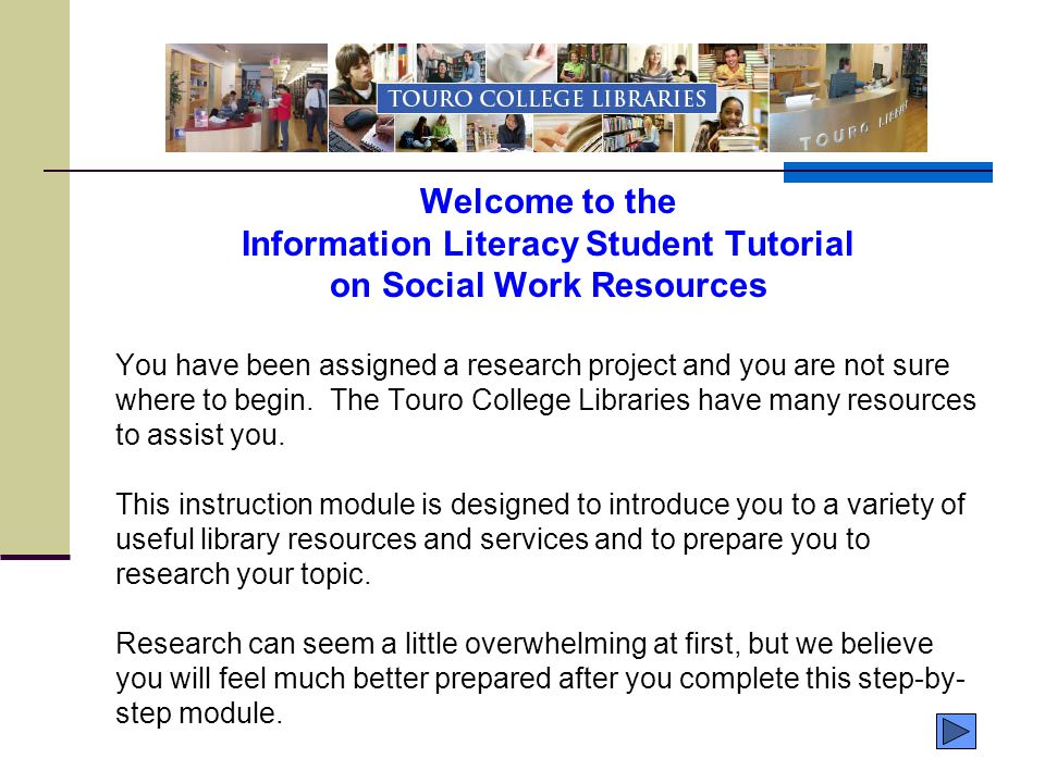Welcome to the Information Literacy Student Tutorial on Social Work Resources You have been assigned a research project and you are not sure where to