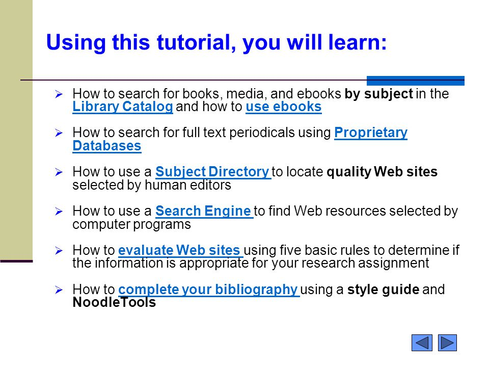 Using this tutorial, you will learn:  How to search for books, media, and ebooks by subject in the Library Catalog and how to use ebooks Library Cataloguse ebooks  How to search for full text periodicals using Proprietary DatabasesProprietary Databases  How to use a Subject Directory to locate quality Web sites selected by human editorsSubject Directory  How to use a Search Engine to find Web resources selected by computer programsSearch Engine  How to evaluate Web sites using five basic rules to determine if the information is appropriate for your research assignmentevaluate Web sites  How to complete your bibliography using a style guide and NoodleToolscomplete your bibliography