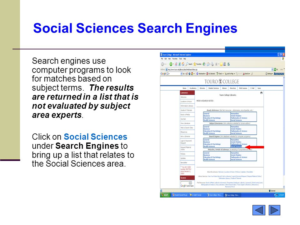 Social Sciences Search Engines Search engines use computer programs to look for matches based on subject terms. The results are returned in a list tha
