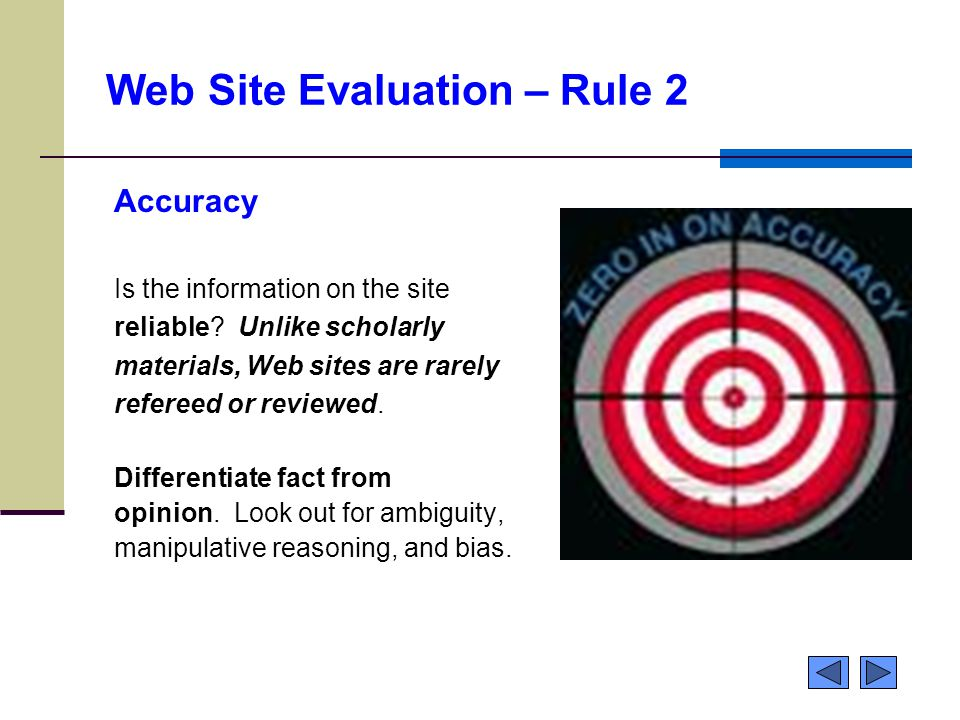 Web Site Evaluation – Rule 2 Accuracy Is the information on the site reliable? Unlike scholarly materials, Web sites are rarely refereed or reviewed.