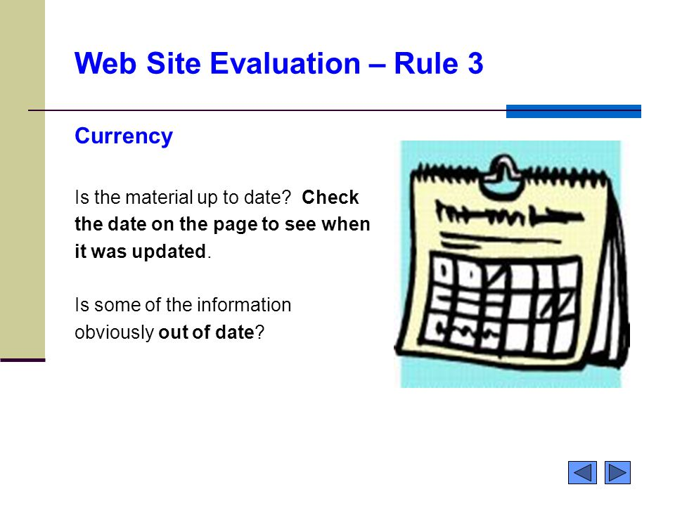 Web Site Evaluation – Rule 3 Currency Is the material up to date? Check the date on the page to see when it was updated. Is some of the information ob