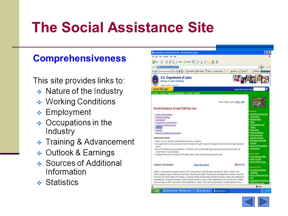 The Social Assistance Site Comprehensiveness This site provides links to:  Nature of the Industry  Working Conditions  Employment  Occupations in the Industry  Training & Advancement  Outlook & Earnings  Sources of Additional Information  Statistics