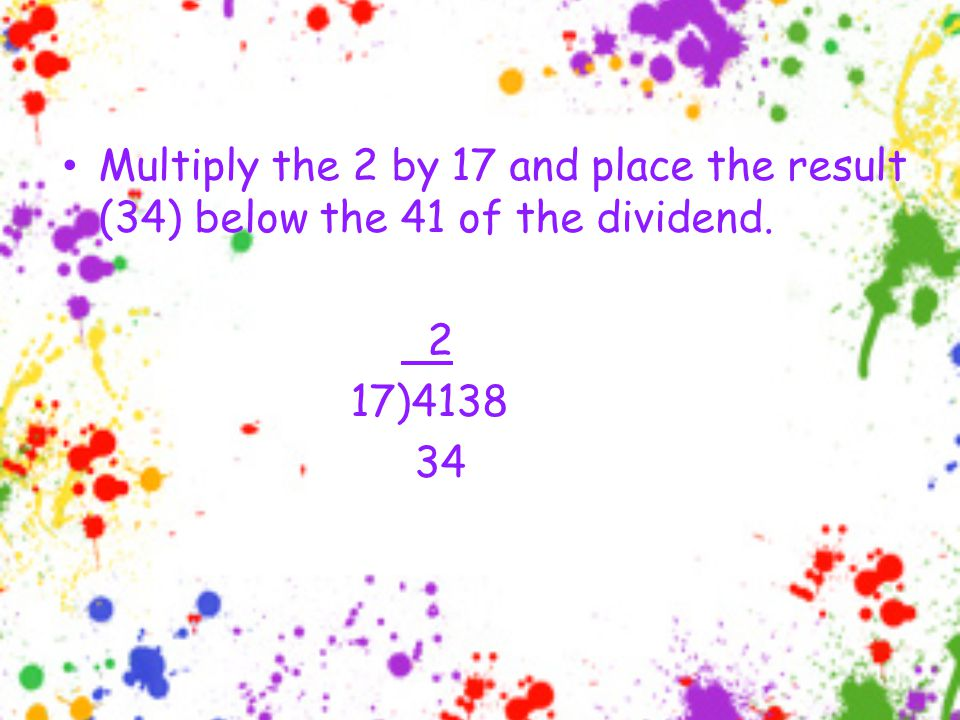 Multiply the 2 by 17 and place the result (34) below the 41 of the dividend. 2 17)4138 34