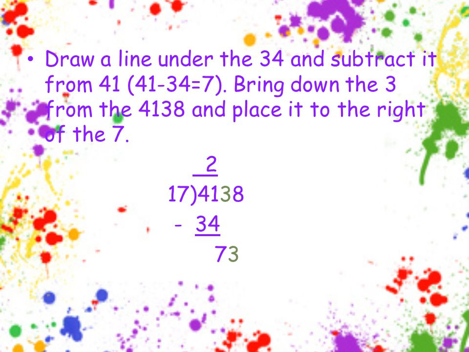 Draw a line under the 34 and subtract it from 41 (41-34=7).
