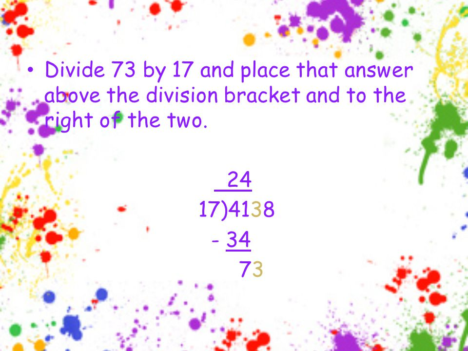 Divide 73 by 17 and place that answer above the division bracket and to the right of the two.