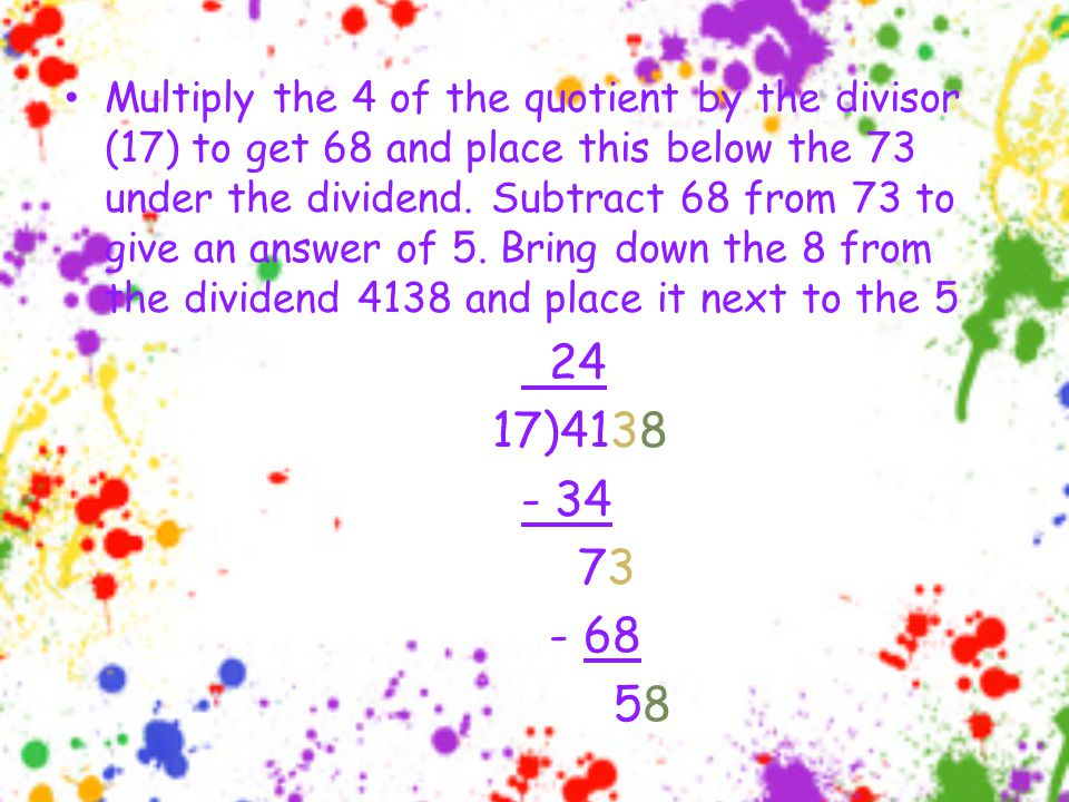 Multiply the 4 of the quotient by the divisor (17) to get 68 and place this below the 73 under the dividend.