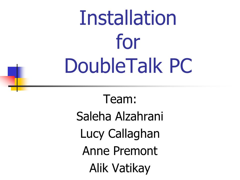 Installation for DoubleTalk PC Team: Saleha Alzahrani Lucy Callaghan Anne Premont Alik Vatikay