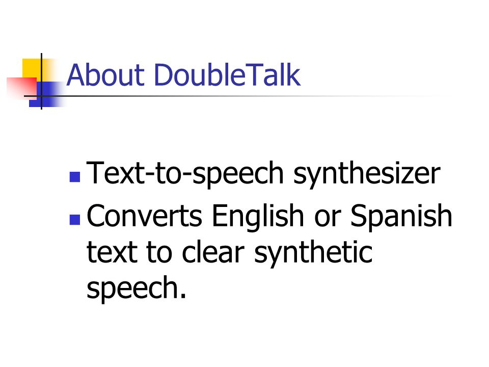 About DoubleTalk Text-to-speech synthesizer Converts English or Spanish text to clear synthetic speech.