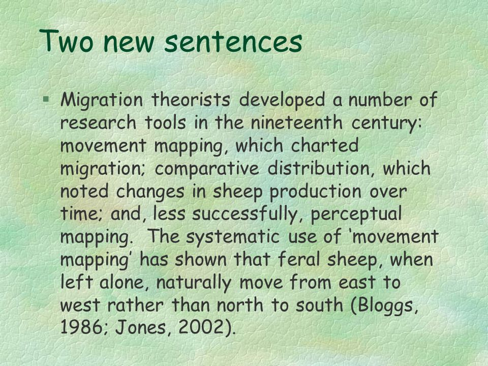 Two new sentences §Migration theorists developed a number of research tools in the nineteenth century: movement mapping, which charted migration; comparative distribution, which noted changes in sheep production over time; and, less successfully, perceptual mapping.