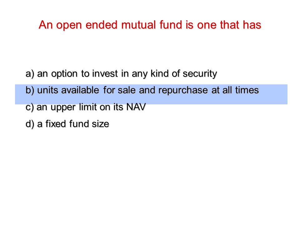 An open ended mutual fund is one that has a) an option to invest in any kind of security b) units available for sale and repurchase at all times c) an