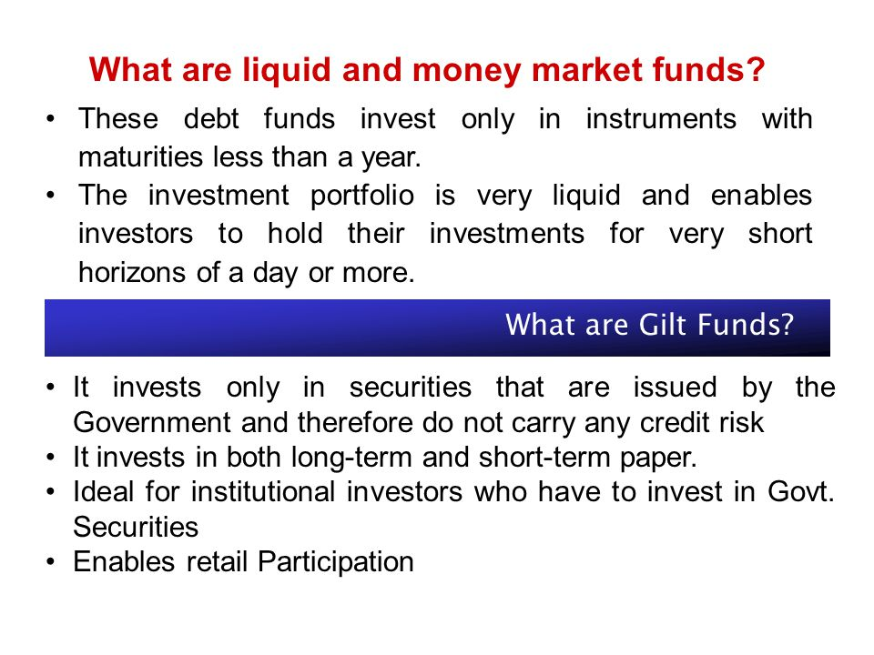 What are liquid and money market funds? These debt funds invest only in instruments with maturities less than a year. The investment portfolio is very