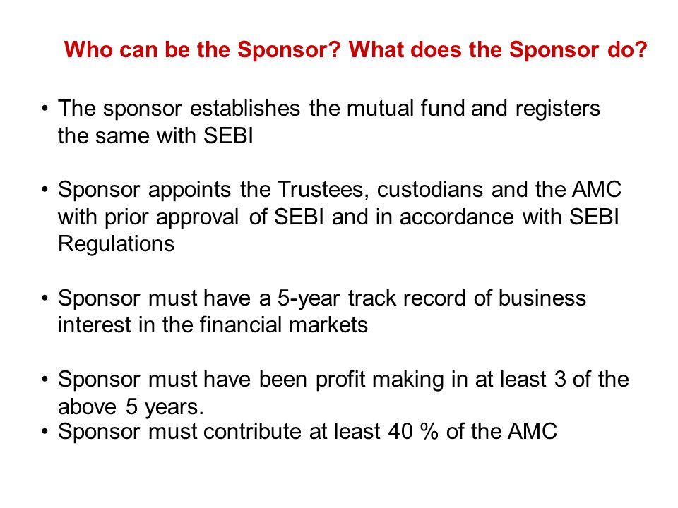 Who can be the Sponsor? What does the Sponsor do? The sponsor establishes the mutual fund and registers the same with SEBI Sponsor appoints the Truste
