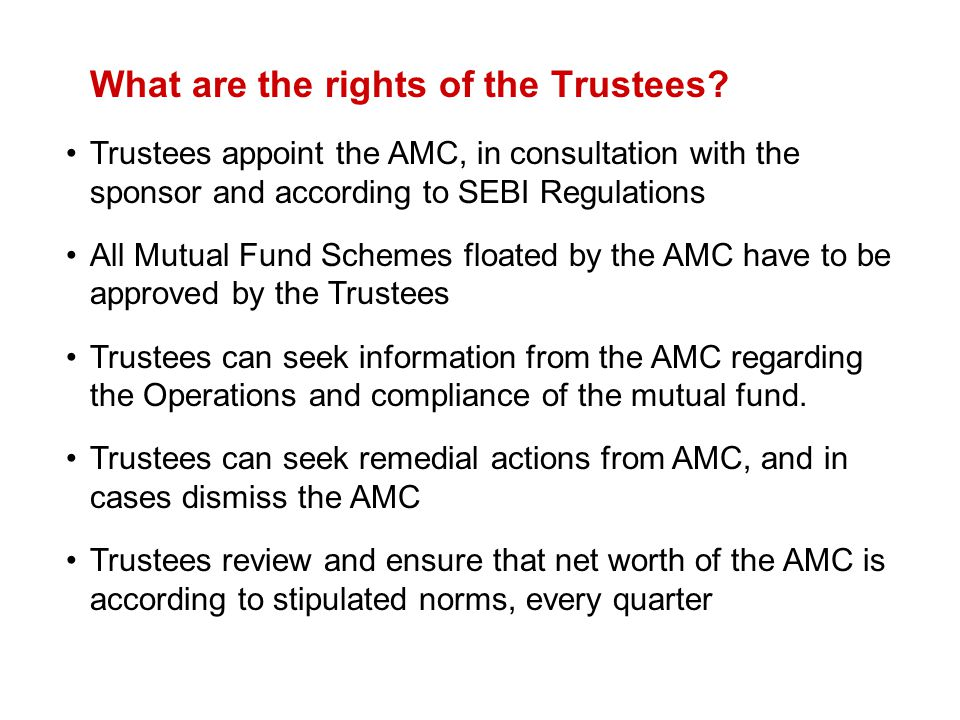 What are the rights of the Trustees? Trustees appoint the AMC, in consultation with the sponsor and according to SEBI Regulations All Mutual Fund Sche