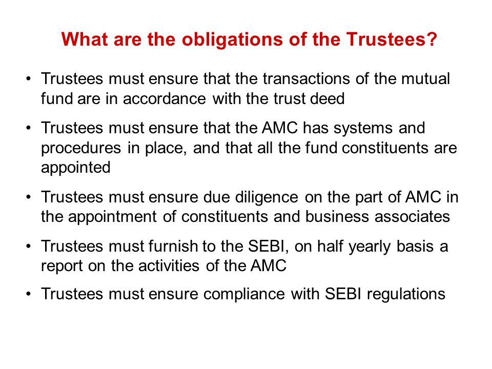 What are the obligations of the Trustees? Trustees must ensure that the transactions of the mutual fund are in accordance with the trust deed Trustees