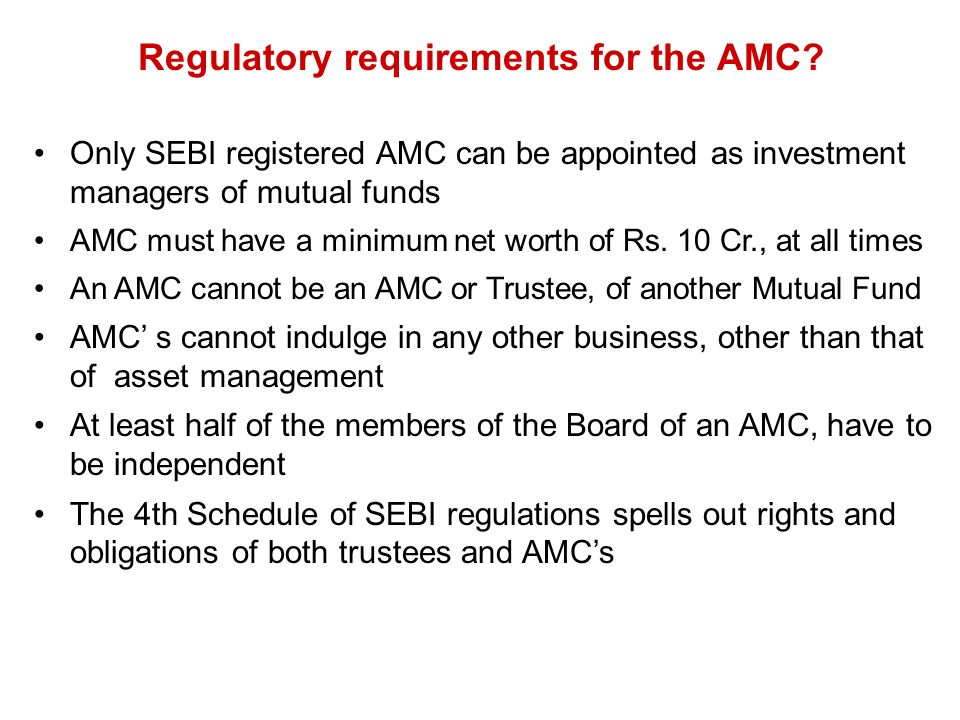 Regulatory requirements for the AMC? Only SEBI registered AMC can be appointed as investment managers of mutual funds AMC must have a minimum net wort