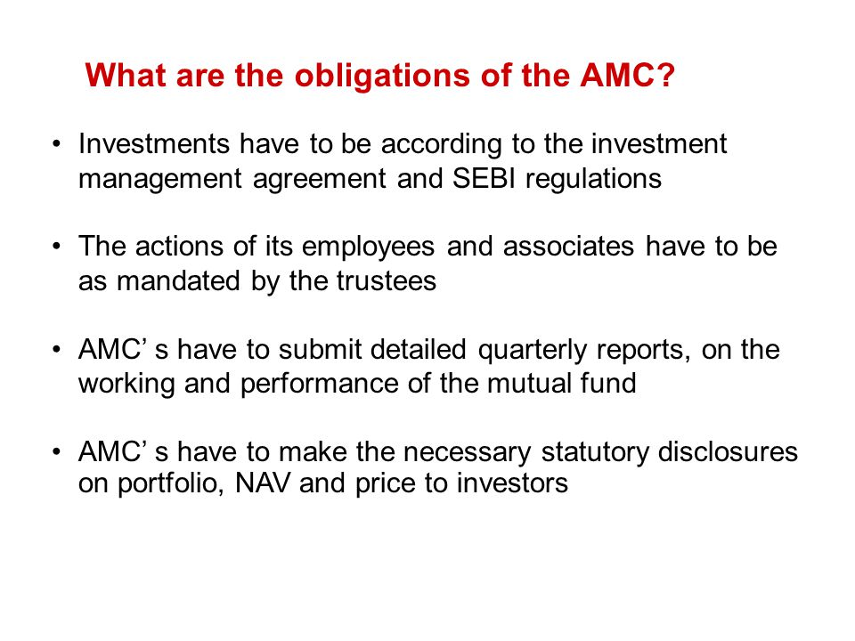 What are the obligations of the AMC? Investments have to be according to the investment management agreement and SEBI regulations The actions of its e