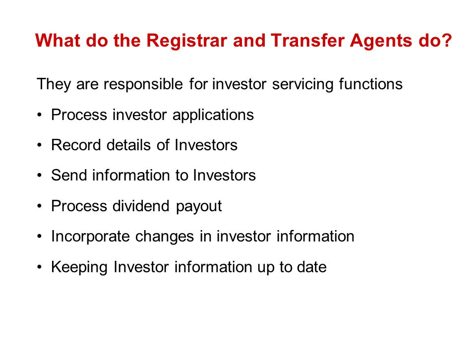 What do the Registrar and Transfer Agents do? They are responsible for investor servicing functions Process investor applications Record details of In