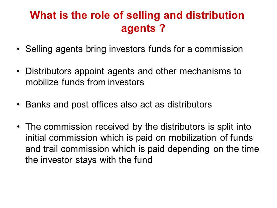 What is the role of selling and distribution agents ? Selling agents bring investors funds for a commission Distributors appoint agents and other mech