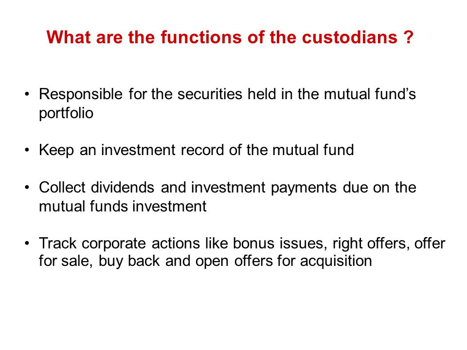 What are the functions of the custodians ? Responsible for the securities held in the mutual fund's portfolio Keep an investment record of the mutual