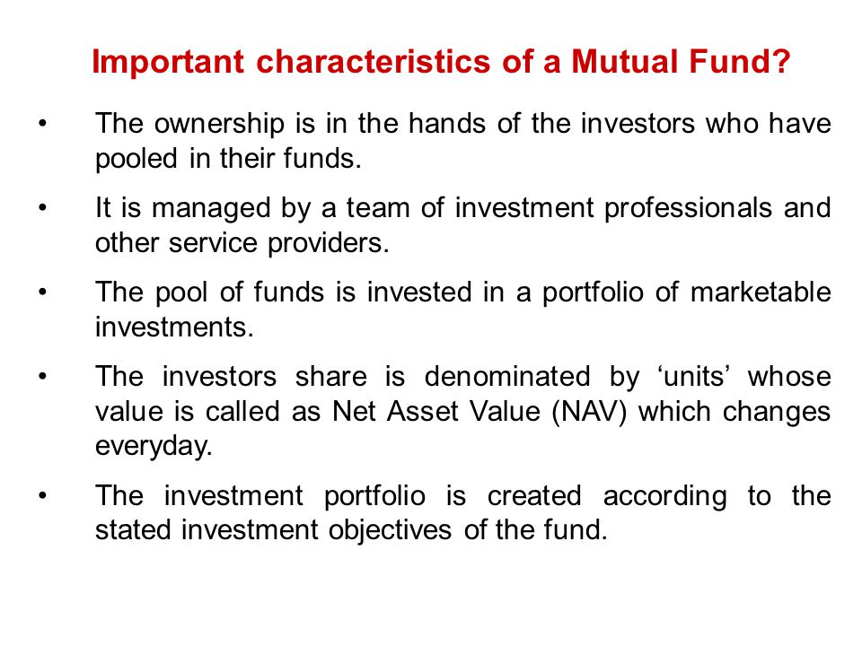 Important characteristics of a Mutual Fund? The ownership is in the hands of the investors who have pooled in their funds. It is managed by a team of