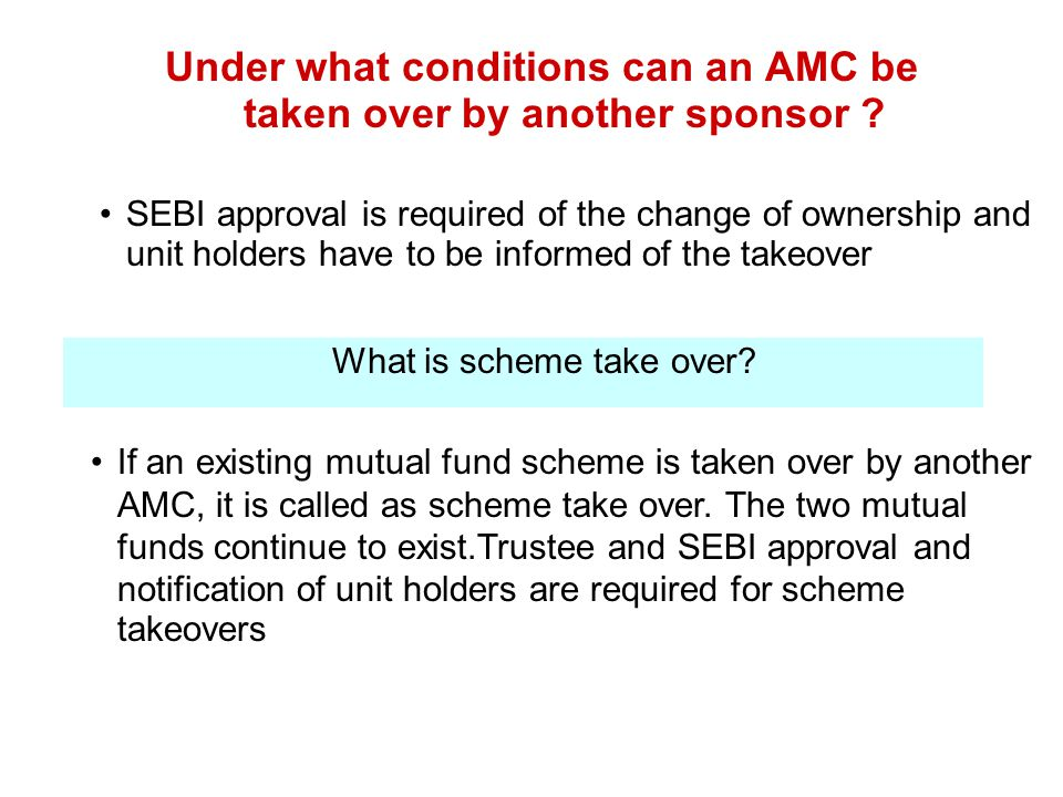 Under what conditions can an AMC be taken over by another sponsor ? SEBI approval is required of the change of ownership and unit holders have to be i