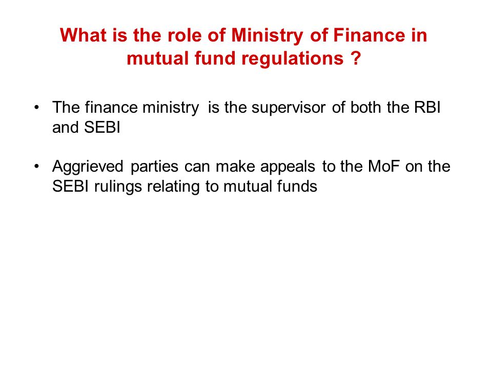 What is the role of Ministry of Finance in mutual fund regulations ? The finance ministry is the supervisor of both the RBI and SEBI Aggrieved parties