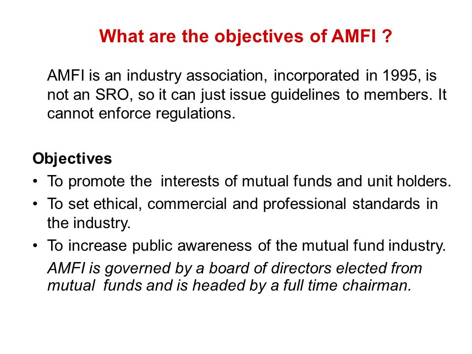 What are the objectives of AMFI ? AMFI is an industry association, incorporated in 1995, is not an SRO, so it can just issue guidelines to members. It