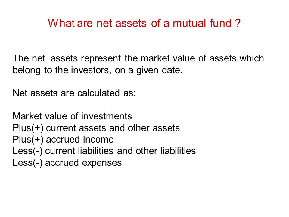 What are net assets of a mutual fund ? The net assets represent the market value of assets which belong to the investors, on a given date. Net assets